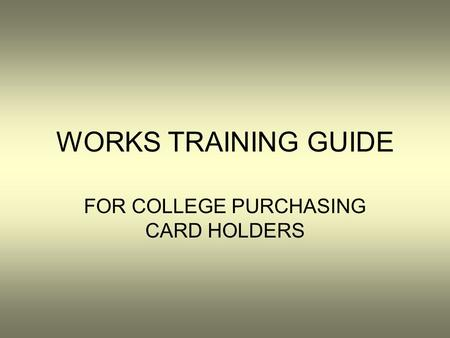 WORKS TRAINING GUIDE FOR COLLEGE PURCHASING CARD HOLDERS.