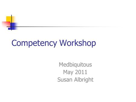 Competency Workshop Medbiquitous May 2011 Susan Albright.