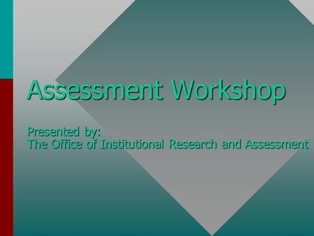 Assessment Workshop Presented by: The Office of Institutional Research and Assessment.