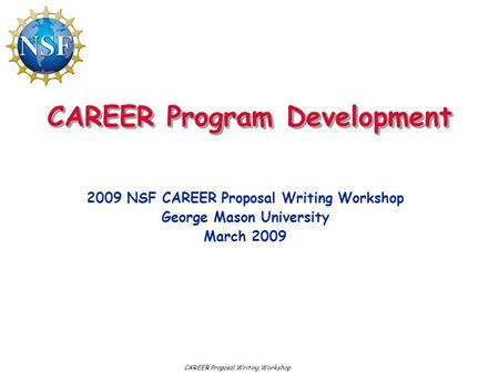 CAREER Program Development 2009 NSF CAREER Proposal Writing Workshop George Mason University March 2009 CAREER Proposal Writing Workshop.