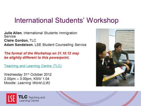 International Students' Workshop Julie Allen, International Students Immigration Service Claire Gordon, TLC Adam Sandelson, LSE Student Counselling Service.