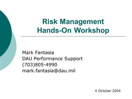 Risk Management Hands-On Workshop Mark Fantasia DAU Performance Support (703)805-4990 4 October 2004.