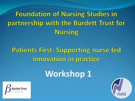 Foundation of Nursing Studies in partnership with the Burdett Trust for Nursing Patients First: Supporting nurse led innovation in practice Workshop 1.