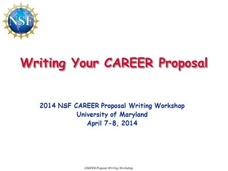Writing Your CAREER Proposal 2014 NSF CAREER Proposal Writing Workshop University of Maryland April 7-8, 2014 CAREER Proposal Writing Workshop.
