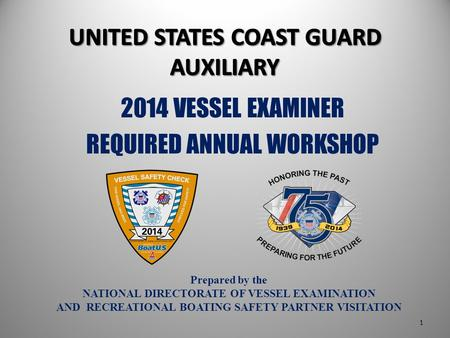 Prepared by the NATIONAL DIRECTORATE OF VESSEL EXAMINATION AND RECREATIONAL BOATING SAFETY PARTNER VISITATION 2014 VESSEL EXAMINER REQUIRED ANNUAL WORKSHOP.