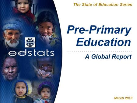 Pre-Primary Education The State of Education Series March 2013 A Global Report.