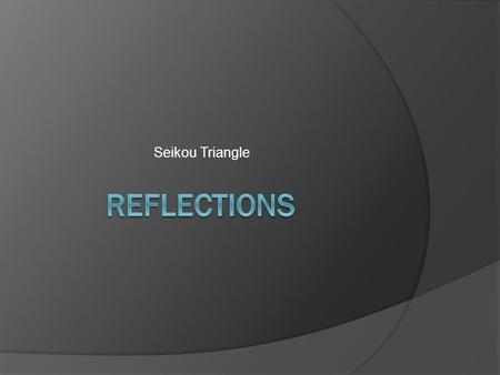 Seikou Triangle. Reflections  The question posed to the Triangle was: