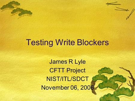 Testing Write Blockers James R Lyle CFTT Project NIST/ITL/SDCT November 06, 2006.