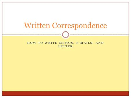 HOW TO WRITE MEMOS, E-MAILS, AND LETTER Written Correspondence.