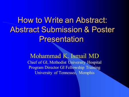 How to Write an Abstract: Abstract Submission & Poster Presentation How to Write an Abstract: Abstract Submission & Poster Presentation Mohammad K. Ismail.