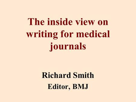 The inside view on writing for medical journals Richard Smith Editor, BMJ.