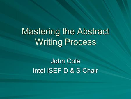 Mastering the Abstract Writing Process John Cole Intel ISEF D & S Chair.