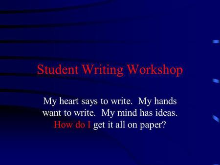 Student Writing Workshop My heart says to write. My hands want to write. My mind has ideas. How do I get it all on paper?
