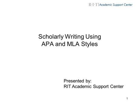 1 Scholarly Writing Using APA and MLA Styles Presented by: RIT Academic Support Center.