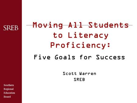 Southern Regional Education Board Moving All Students to Literacy Proficiency: Five Goals for Success Scott Warren SREB.