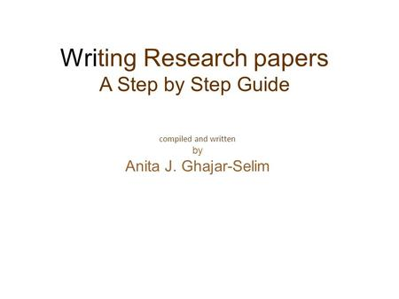 Compiled and written by Anita J. Ghajar-Selim Writing Research papers A Step by Step Guide.