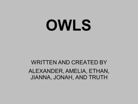 OWLS WRITTEN AND CREATED BY ALEXANDER, AMELIA, ETHAN, JIANNA, JONAH, AND TRUTH.