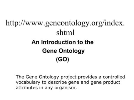 shtml An Introduction to the Gene Ontology (GO) The Gene Ontology project provides a controlled vocabulary to describe.