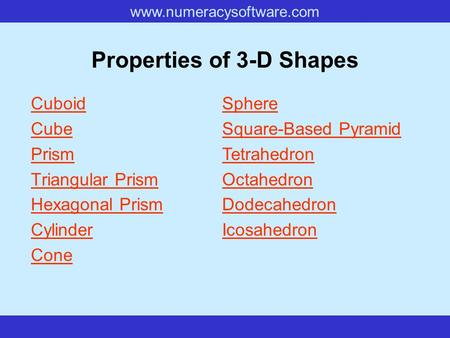 Www.numeracysoftware.com Properties of 3-D Shapes Cuboid Cube Prism Triangular Prism Hexagonal Prism Cylinder Cone Sphere Square-Based Pyramid Tetrahedron.