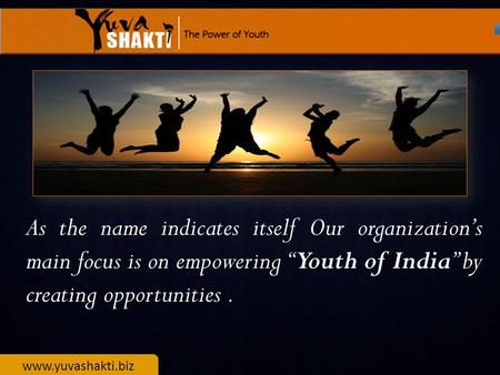 "Www.yuvashakti.biz As the name indicates itself Our organization's main focus is on empowering ""Youth of India"" by creating opportunities."
