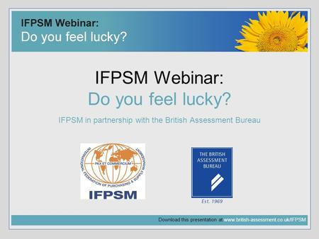 Download this presentation at www.british-assessment.co.uk/IFPSM IFPSM Webinar: Do you feel lucky? IFPSM in partnership with the British Assessment Bureau.