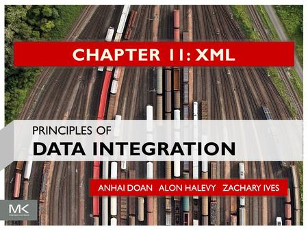 ANHAI DOAN ALON HALEVY ZACHARY IVES CHAPTER 11: XML PRINCIPLES OF DATA INTEGRATION.