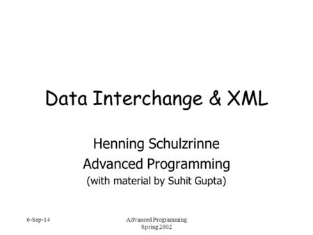 6-Sep-14Advanced Programming Spring 2002 Data Interchange & XML Henning Schulzrinne Advanced Programming (with material by Suhit Gupta)