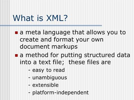 What is XML? a meta language that allows you to create and format your own document markups a method for putting structured data into a text file; these.