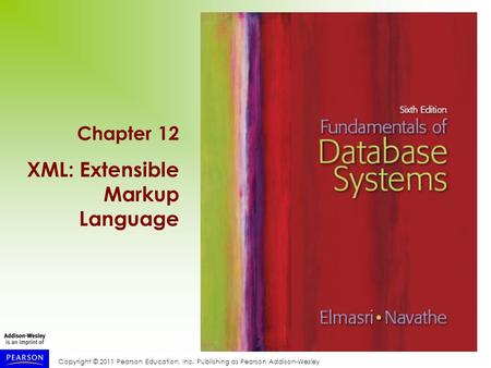 Copyright © 2011 Pearson Education, Inc. Publishing as Pearson Addison-Wesley Chapter 12 XML: Extensible Markup Language.