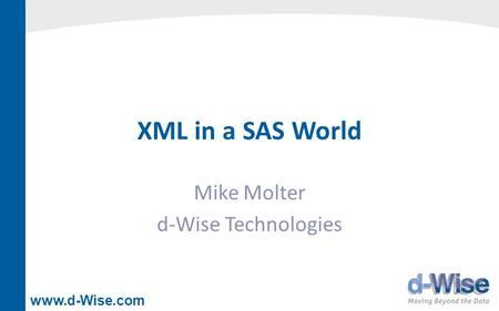 Www.d-Wise.com XML in a SAS World Mike Molter d-Wise Technologies.