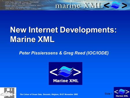 The Colour of Ocean Data, Brussels, Belgium, 25-27 November 2002 Slide 1 New Internet Developments: Marine XML Peter Pissierssens & Greg Reed (IOC/IODE)
