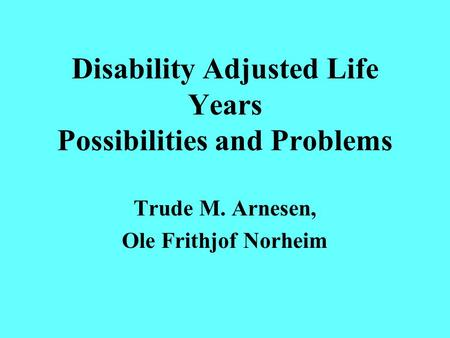 Disability Adjusted Life Years Possibilities and Problems Trude M. Arnesen, Ole Frithjof Norheim.