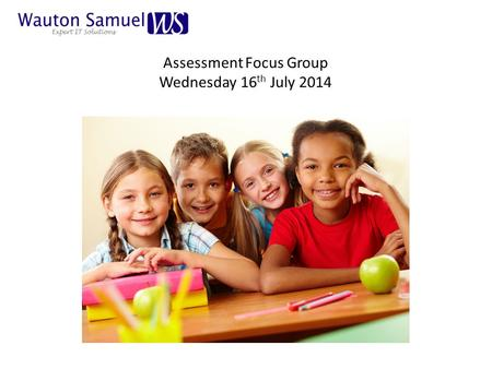 Assessment Focus Group Wednesday 16 th July 2014.
