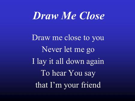 Draw Me Close Draw me close to you Never let me go I lay it all down again To hear You say that I'm your friend.