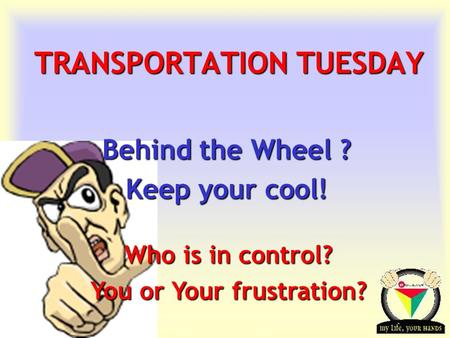 Transportation Tuesday TRANSPORTATION TUESDAY Behind the Wheel ? Keep your cool! Who is in control? You or Your frustration?