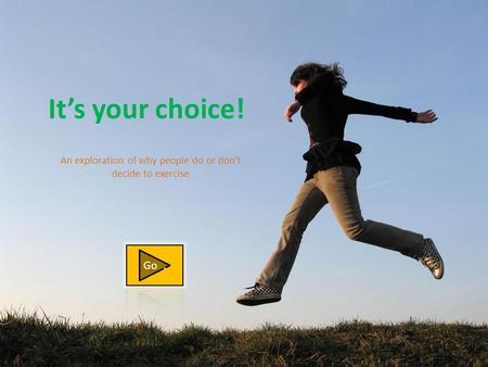 It's your choice! An exploration of why people do or don't decide to exercise.