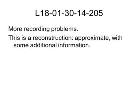 L18-01-30-14-205 More recording problems. This is a reconstruction: approximate, with some additional information.
