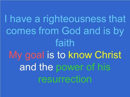 I have a righteousness that comes from God and is by faith My goal is to know Christ and the power of his resurrection.