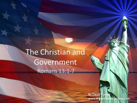 The Christian and Government Romans 13:1-7 By David Turner www.Biblestudies-online.com.