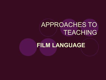 APPROACHES TO TEACHING FILM LANGUAGE. Introduction to film language=an introduction to the course Here students will learn the basic tools of analysis.