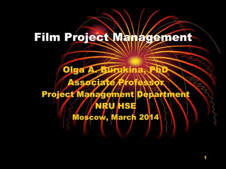 1 Film Project Management Olga A. Burukina, PhD Associate Professor Project Management Department NRU HSE Moscow, March 2014.