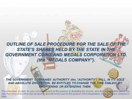 "OUTLINE OF SALE PROCEDURE FOR THE SALE OF THE STATE'S SHARES HELD BY THE STATE IN THE GOVERNMENT COINS AND MEDALS CORPORATION LTD. (the ""MEDALS COMPANY"")."