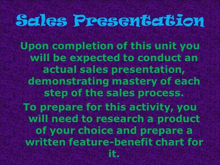 Sales Presentation Upon completion of this unit you will be expected to conduct an actual sales presentation, demonstrating mastery of each step of the.