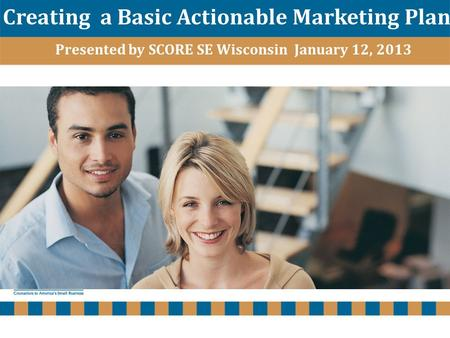 Www.scoresewisconsin.org Creating a Basic Actionable Marketing Plan Presented by SCORE SE Wisconsin January 12, 2013.