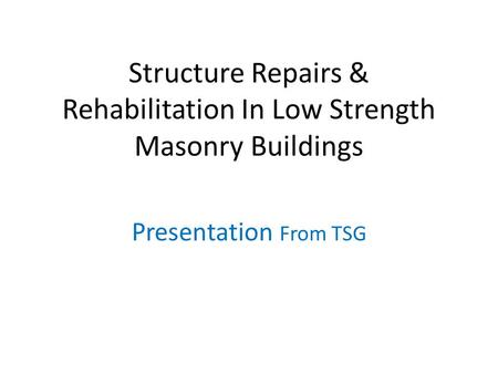 Structure Repairs & Rehabilitation In Low Strength Masonry Buildings Presentation From TSG.