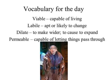 Vocabulary for the day Viable – capable of living Labile – apt or likely to change Dilate – to make wider; to cause to expand Permeable – capable of letting.