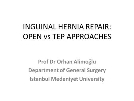 INGUINAL HERNIA REPAIR: OPEN vs TEP APPROACHES Prof Dr Orhan Alimoğlu Department of General Surgery Istanbul Medeniyet University.