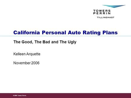 © 2006 Towers Perrin November 2006 Kelleen Arquette California Personal Auto Rating Plans The Good, The Bad and The Ugly.