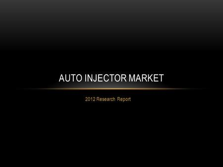 2012 Research Report AUTO INJECTOR MARKET. CURRENT AND HISTORICAL TRENDS Auto Injector Market.