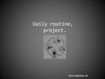 Denis Wasilew, 2d Daily routine, project.. 7:10 AM I wake up... Emmm, I'm trying... it's not easy to do it. I always get up about 7:20, after lying in.